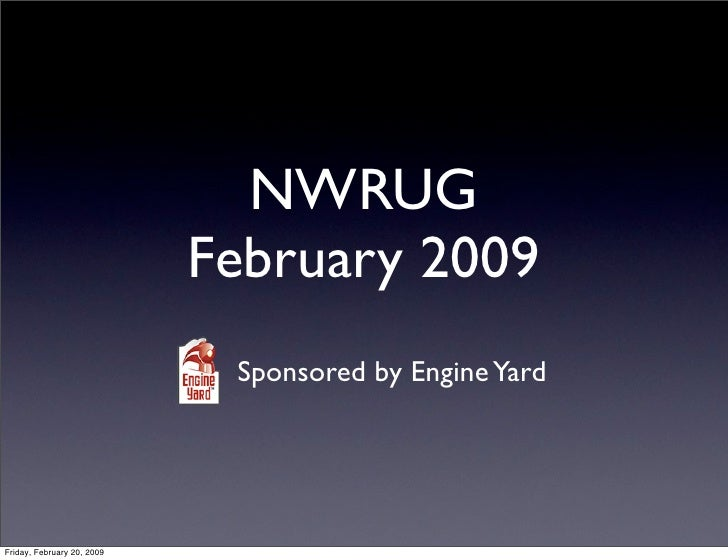 NWRUG                             February 2009                              Sponsored by Engine Yard     Friday, February...