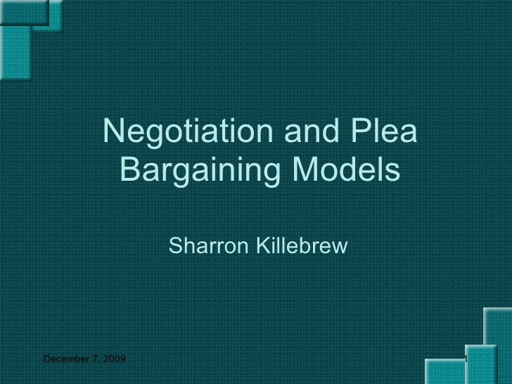 Negotiation and Plea Bargaining Models Sharron Killebrew June 7, 2009