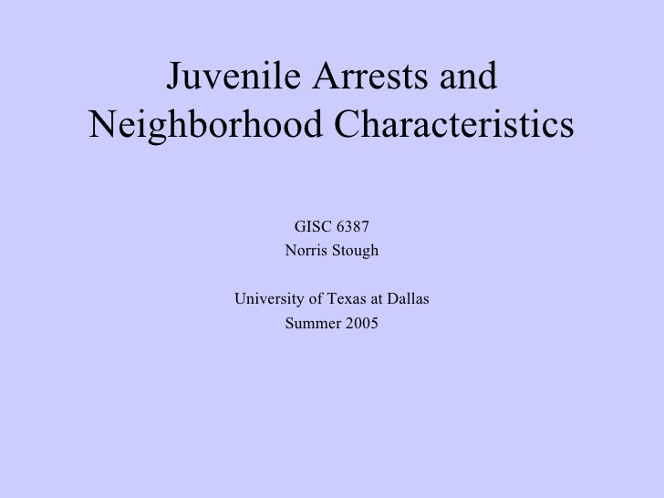 Juvenile Arrests and Neighborhood Characteristics GISC 6387 Norris Stough University of Texas at Dallas Summer 2005