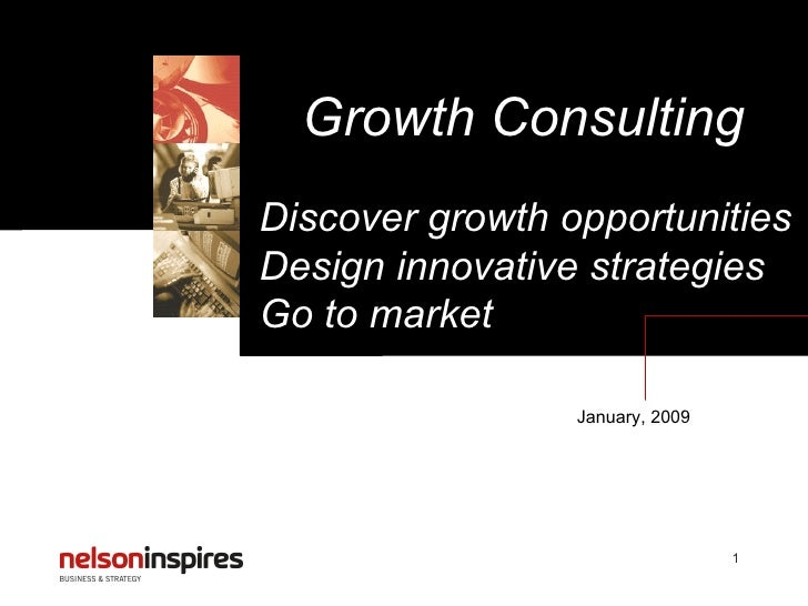 Growth Consulting January, 2009 Discover growth opportunities Design innovative strategies Go to market