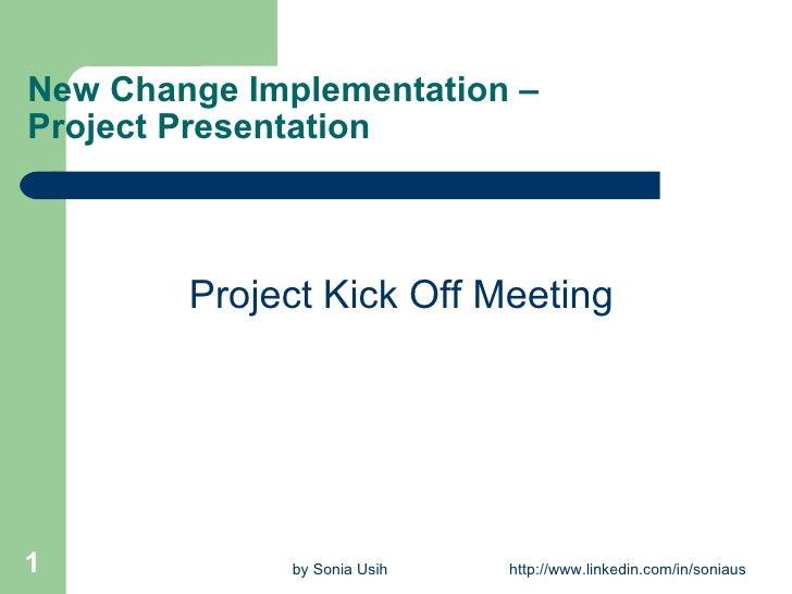 New Change Implementation –Project Presentation  <ul><li>Project Kick Off Meeting </li></ul>