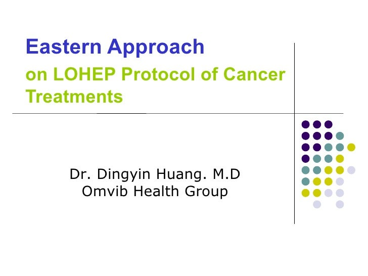 Eastern Approach   on LOHEP Protocol of Cancer Treatments Dr. Dingyin Huang. M.D Omvib Health Group