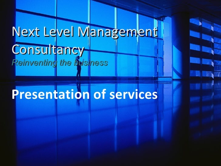 Next Level Management Consultancy  Reinventing the business Presentation of services