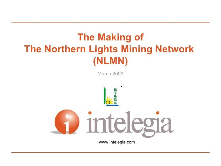 The Making of The Northern Lights Mining Network  (NLMN) March 2009 www.intelegia.com