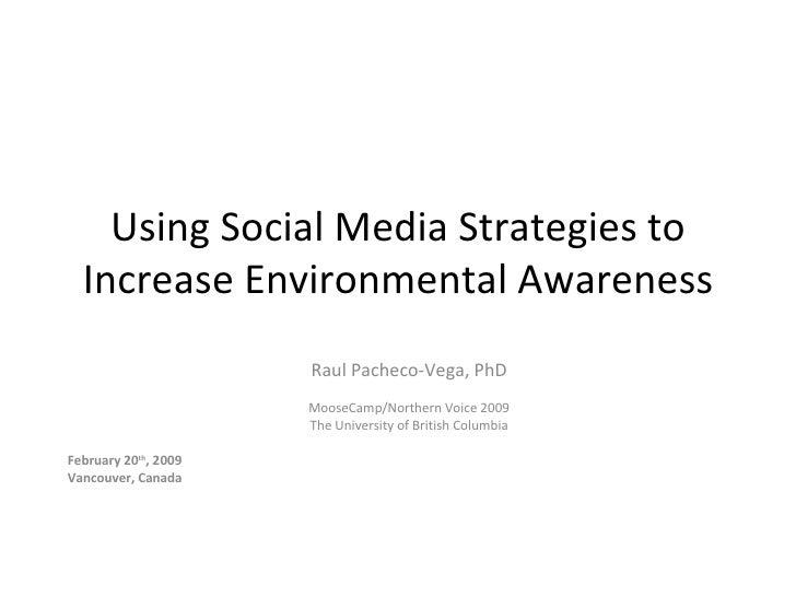 Using Social Media Strategies to Increase Environmental Awareness Raul Pacheco-Vega, PhD MooseCamp/Northern Voice 2009 The...