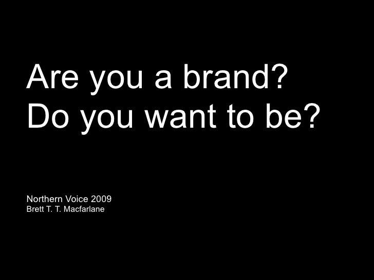 Are you a brand? Do you want to be?  Northern Voice 2009 Brett T. T. Macfarlane