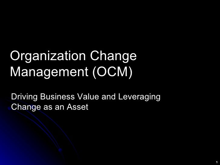 Organization Change Management (OCM) Driving Business Value and Leveraging Change as an Asset