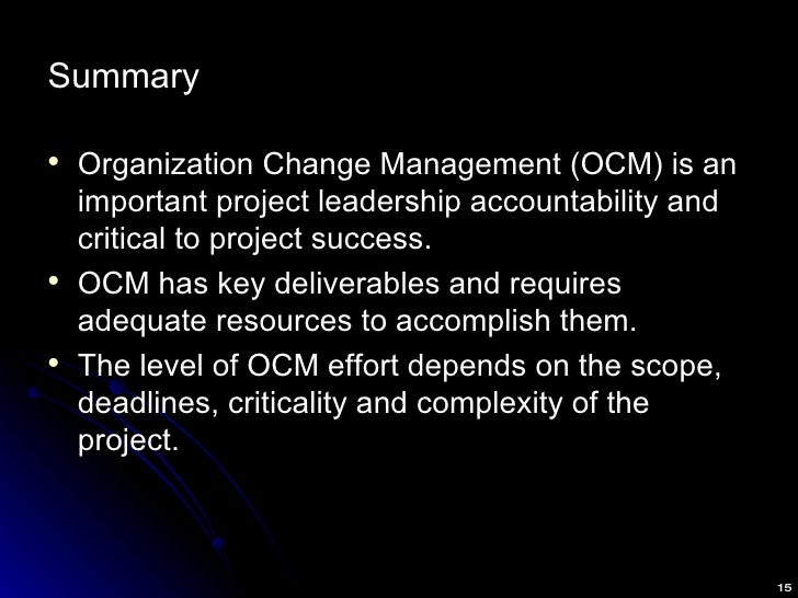 Summary <ul><li>Organization Change Management (OCM) is an important project leadership accountability and critical to pro...