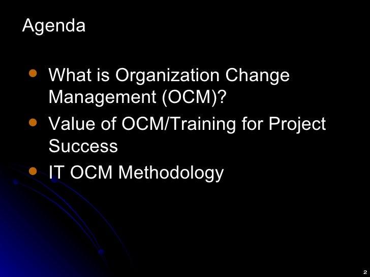 Agenda <ul><li>What is Organization Change Management (OCM)? </li></ul><ul><li>Value of OCM/Training for Project Success <...