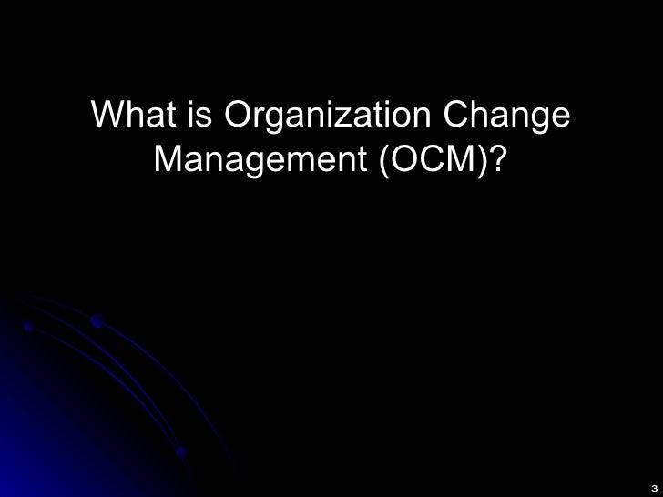<ul><li>What is Organization Change Management (OCM)? </li></ul>