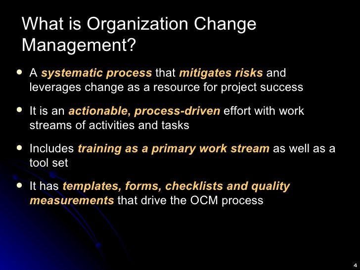 What is Organization Change Management? <ul><li>A  systematic process  that  mitigates risks  and leverages change as a re...