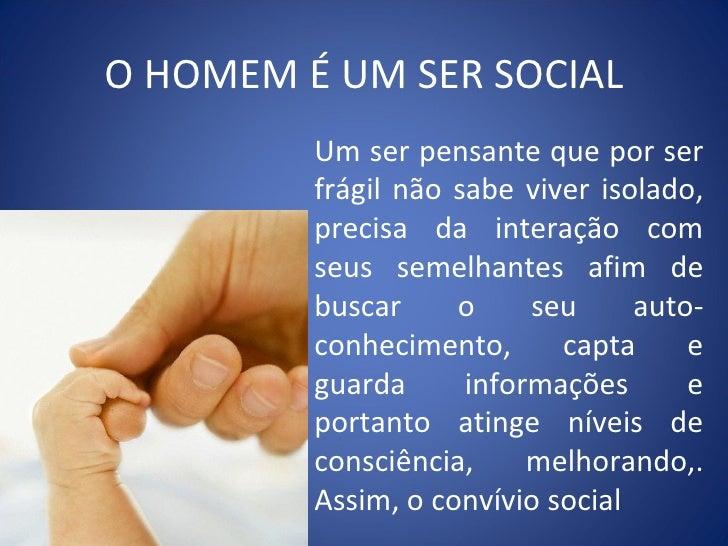 O HOMEM É UM SER SOCIAL Um ser pensante que por ser frágil não sabe viver isolado, precisa da interação com seus semelhant...