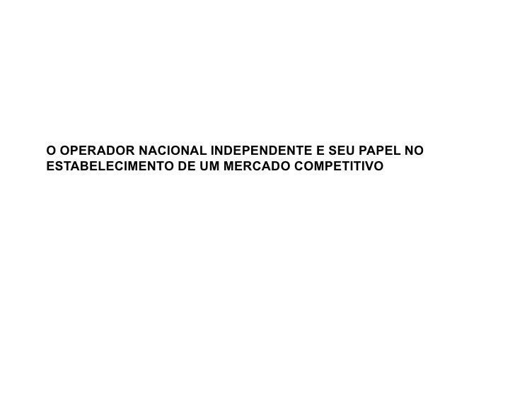 O OPERADOR NACIONAL INDEPENDENTE E SEU PAPEL NO ESTABELECIMENTO DE UM MERCADO COMPETITIVO