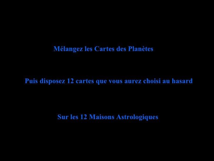 Mélangez les Cartes des Planètes Puis disposez 12 cartes que vous aurez choisi au hasard Sur les 12 Maisons Astrologiques
