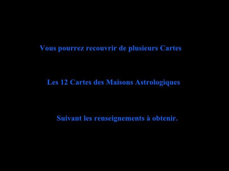 Vous pourrez recouvrir de plusieurs Cartes Les 12 Cartes des Maisons Astrologiques Suivant les renseignements à obtenir.