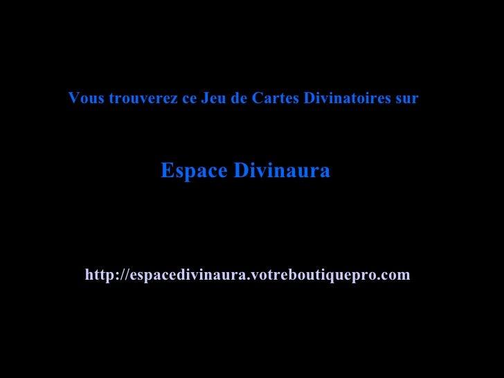 http://espacedivinaura.votreboutiquepro.com   Espace Divinaura Vous trouverez ce Jeu de Cartes Divinatoires sur