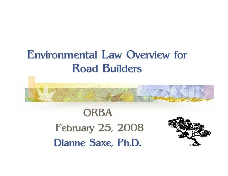 Environmental Law Overview for         Road Builders              ORBA      February 25, 2008      Dianne Saxe, Ph.D.