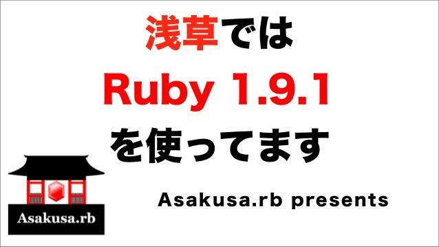 浅草では Ruby 1.9.1 を使ってます Asakusa.rb presents