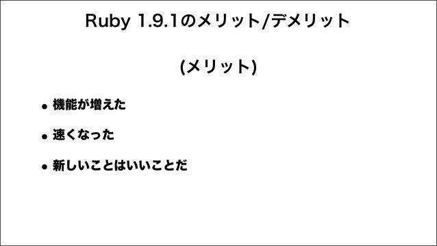 Ruby 1.9.1のメリット/デメリット •機能が増えた •速くなった •新しいことはいいことだ (メリット)