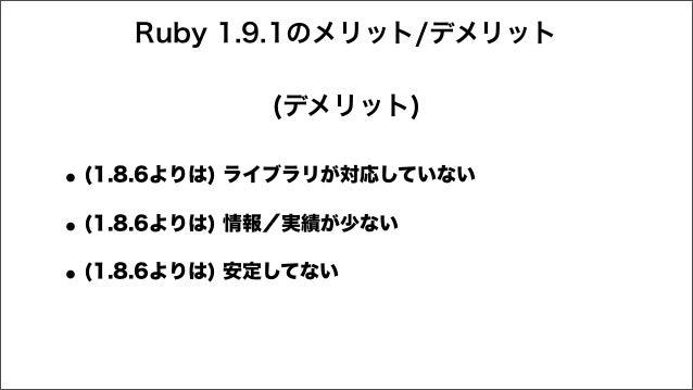 Ruby 1.9.1のメリット/デメリット •(1.8.6よりは) ライブラリが対応していない •(1.8.6よりは) 情報/実績が少ない •(1.8.6よりは) 安定してない (デメリット)