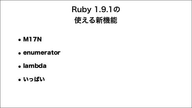 Ruby 1.9.1の 使える新機能 •M17N •enumerator •lambda •いっぱい