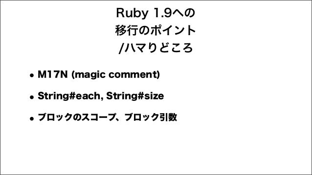 •M17N (magic comment) •String#each, String#size •ブロックのスコープ、ブロック引数 Ruby 1.9への 移行のポイント /ハマりどころ