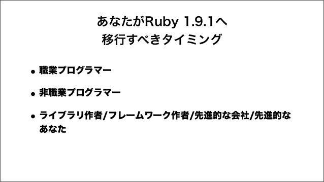 あなたがRuby 1.9.1へ 移行すべきタイミング •職業プログラマー •非職業プログラマー •ライブラリ作者/フレームワーク作者/先進的な会社/先進的な あなた