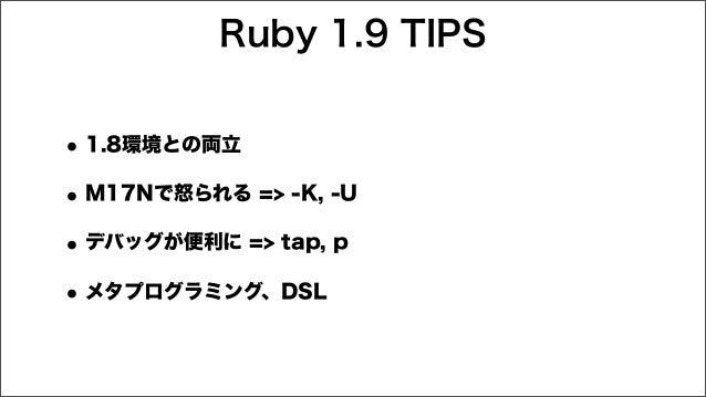 Ruby 1.9 TIPS •1.8環境との両立 •M17Nで怒られる => -K, -U •デバッグが便利に => tap, p •メタプログラミング、DSL