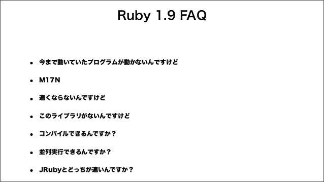 Ruby 1.9 FAQ • 今まで動いていたプログラムが動かないんですけど • M17N • 速くならないんですけど • このライブラリがないんですけど • コンパイルできるんですか? • 並列実行できるんですか? • JRubyとどっちが速...