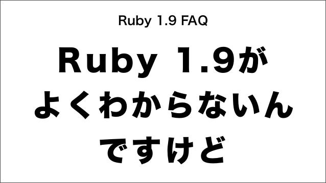 Ruby 1.9 FAQ Ruby 1.9が よくわからないん ですけど