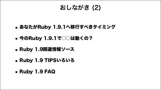 •あなたがRuby 1.9.1へ移行すべきタイミング •今のRuby 1.9.1で○○は動くの? •Ruby 1.9関連情報ソース •Ruby 1.9 TIPSいろいろ •Ruby 1.9 FAQ おしながき (2)