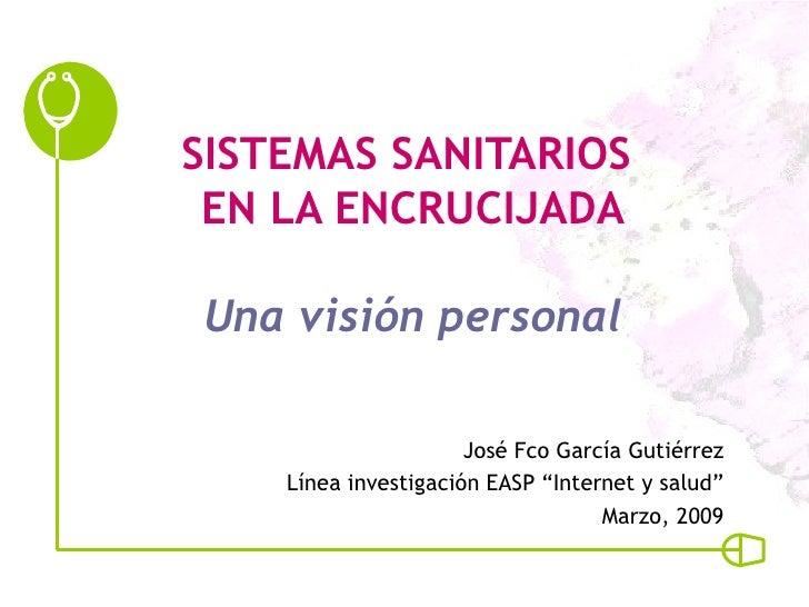"""SISTEMAS SANITARIOS  EN LA ENCRUCIJADA Una visión personal José Fco García Gutiérrez Línea investigación EASP """"Internet y ..."""