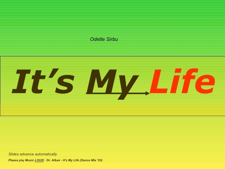 It's My  Life Slides advance automatically Please  play  Music  LOUD :  Dr. Alban - It's My Life (Dance Mix '93) Odette Si...