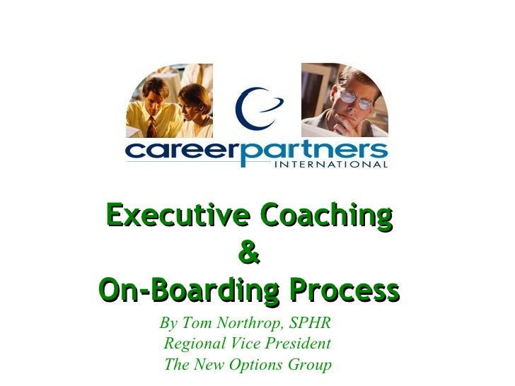 Executive Coaching & On-Boarding Process By Tom Northrop, SPHR Regional Vice President The New Options Group