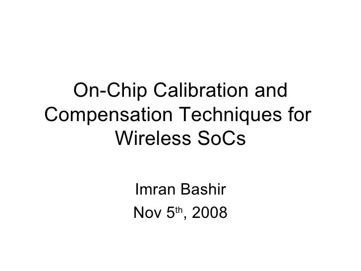 On-Chip Calibration and Compensation Techniques for  Wireless SoCs Imran Bashir Nov 5 th , 2008
