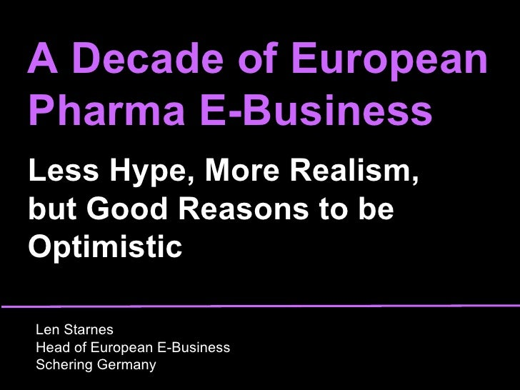 A Decade of European Pharma E-Business Less Hype, More Realism,  but Good Reasons to be Optimistic Len Starnes Head of Eur...