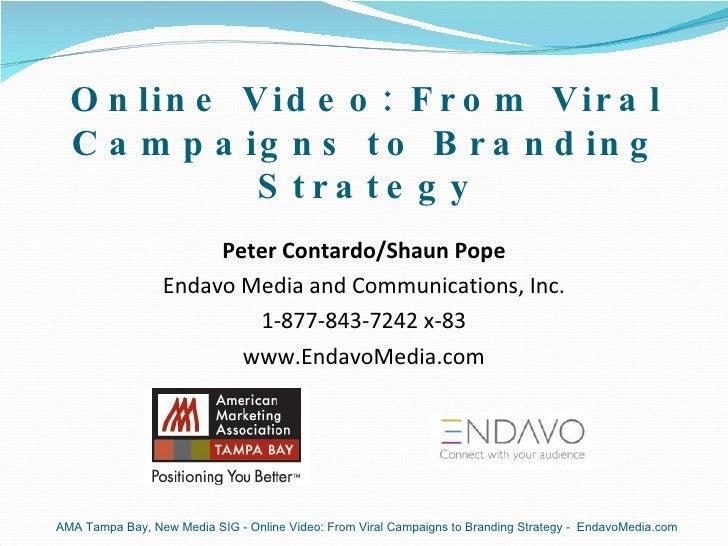 Online Video: From Viral Campaigns to Branding Strategy <ul><li>Peter Contardo/Shaun Pope </li></ul><ul><li>Endavo Media a...