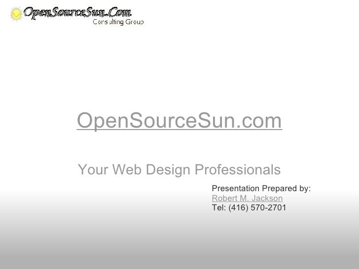 OpenSourceSun.com Your Web Design Professionals Presentation Prepared by: Robert M. Jackson Tel: (416) 570-2701