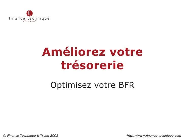 Améliorez votre trésorerie Optimisez votre BFR 2 © Finance Technique & Trend 2008    http://www.finance-technique.com