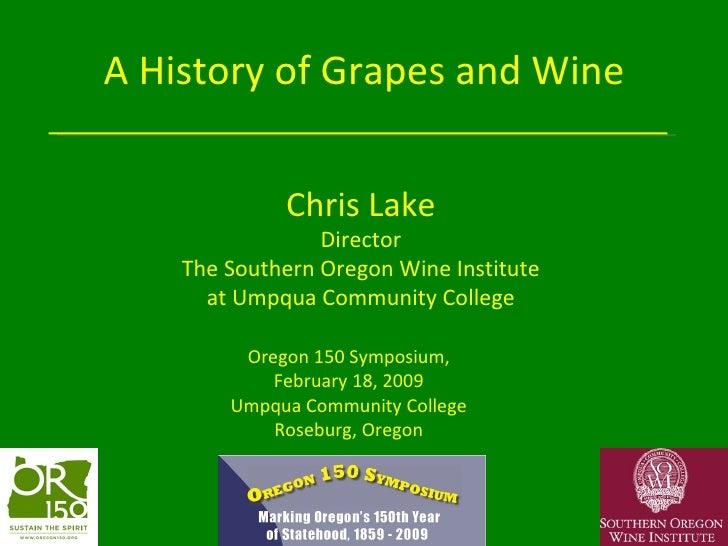A History of Grapes and Wine Oregon 150 Symposium, February 18, 2009 Umpqua Community College Roseburg, Oregon Chris Lake ...