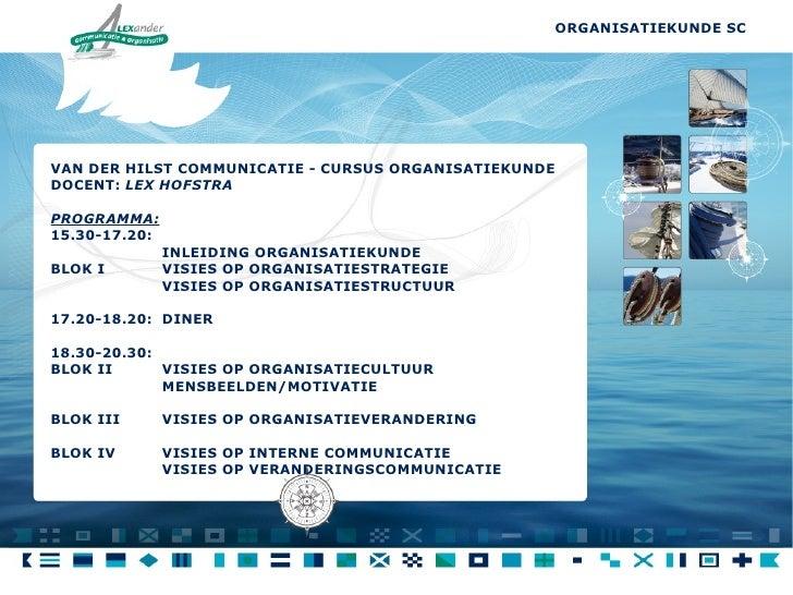 VAN DER HILST COMMUNICATIE - CURSUS ORGANISATIEKUNDE  DOCENT:  LEX HOFSTRA PROGRAMMA: 15.30-17.20: INLEIDING ORGANISATIEKU...