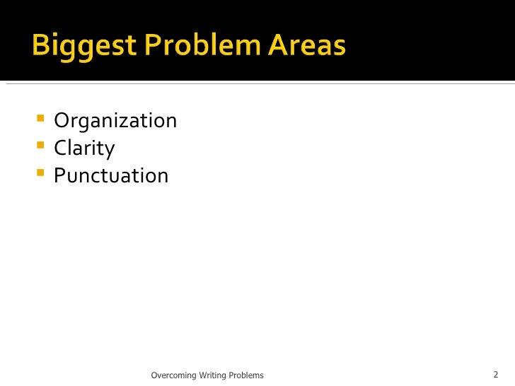 <ul><li>Organization </li></ul><ul><li>Clarity </li></ul><ul><li>Punctuation </li></ul>Overcoming Writing Problems