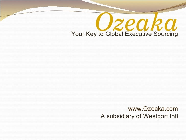 Your Key to Global Executive Sourcing www.Ozeaka.com A subsidiary of Westport Intl Ozeaka