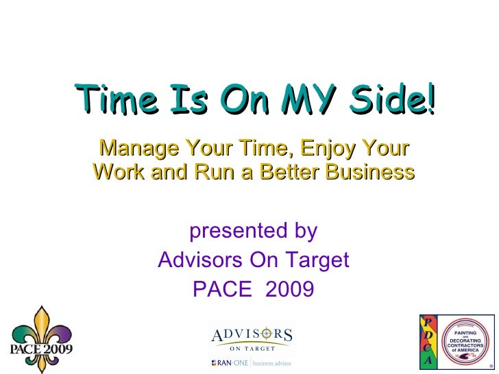 Time Is On MY Side! Manage Your Time, Enjoy Your Work and Run a Better Business presented by Advisors On Target PACE  2009