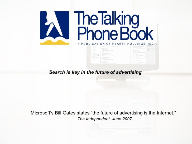 "Microsoft's Bill Gates states ""the future of advertising is the Internet.""    The Independent, June 2007 Search is key in ..."