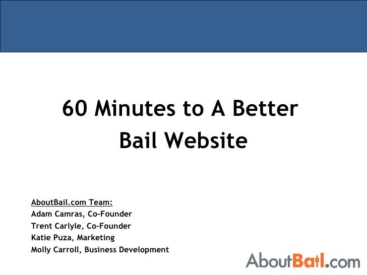 60 Minutes to A Better  Bail Website AboutBail.com Team: Adam Camras, Co-Founder Trent Carlyle, Co-Founder Katie Puza, Mar...