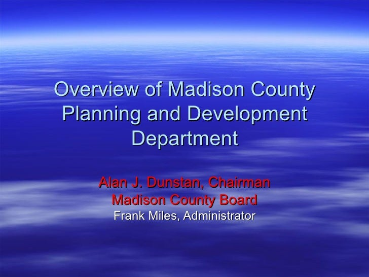 Overview of Madison County Planning and Development Department Alan J. Dunstan, Chairman Madison County Board Frank Miles,...