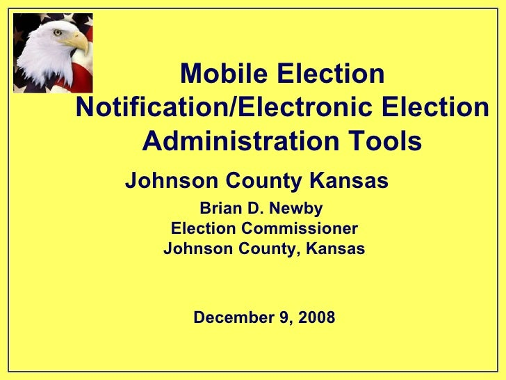 Mobile Election Notification/Electronic Election Administration Tools Brian D. Newby Election Commissioner Johnson County,...