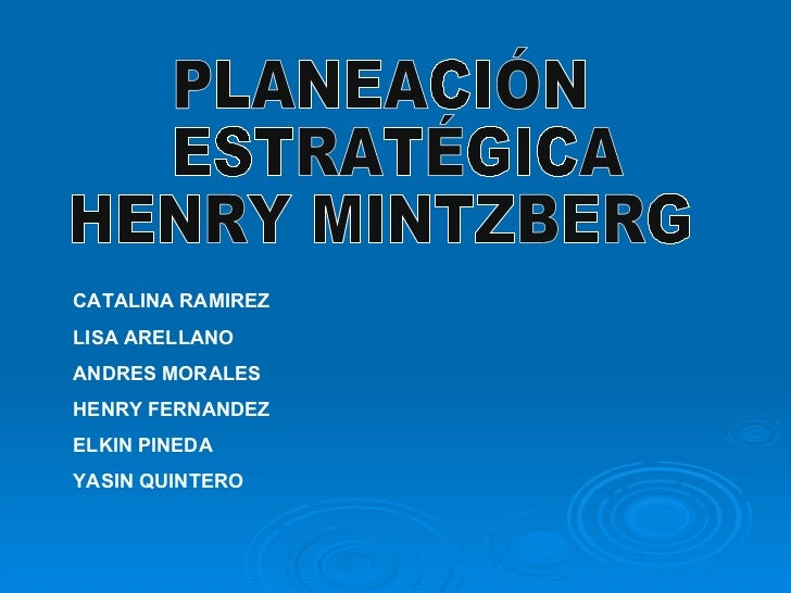 PLANEACIÓN ESTRATÉGICA HENRY MINTZBERG CATALINA RAMIREZ  LISA ARELLANO ANDRES MORALES HENRY FERNANDEZ ELKIN PINEDA YASIN Q...