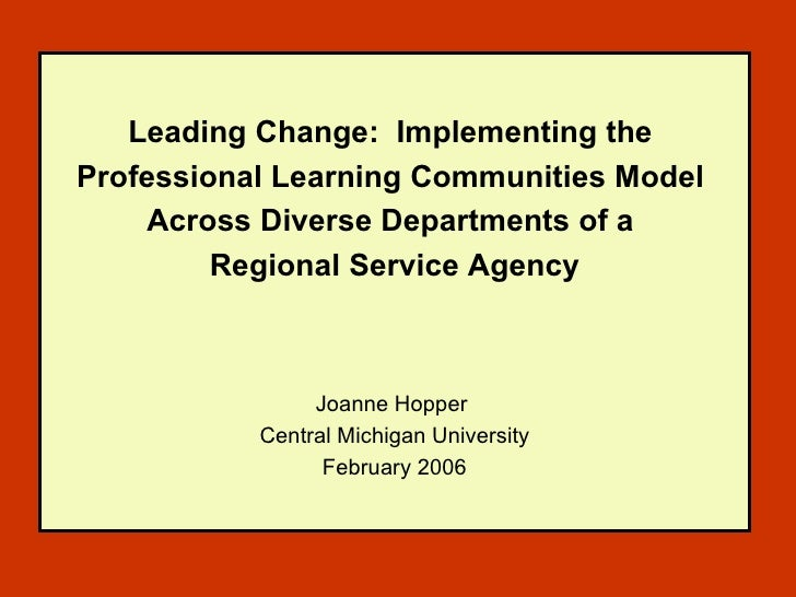Leading Change:  Implementing the  Professional Learning Communities Model  Across Diverse Departments of a  Regional Serv...